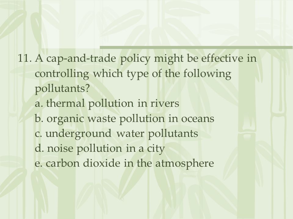 11. A cap-and-trade policy might be effective in