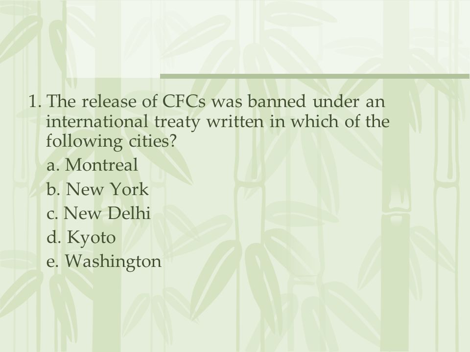 1. The release of CFCs was banned under an international treaty written in which of the following cities