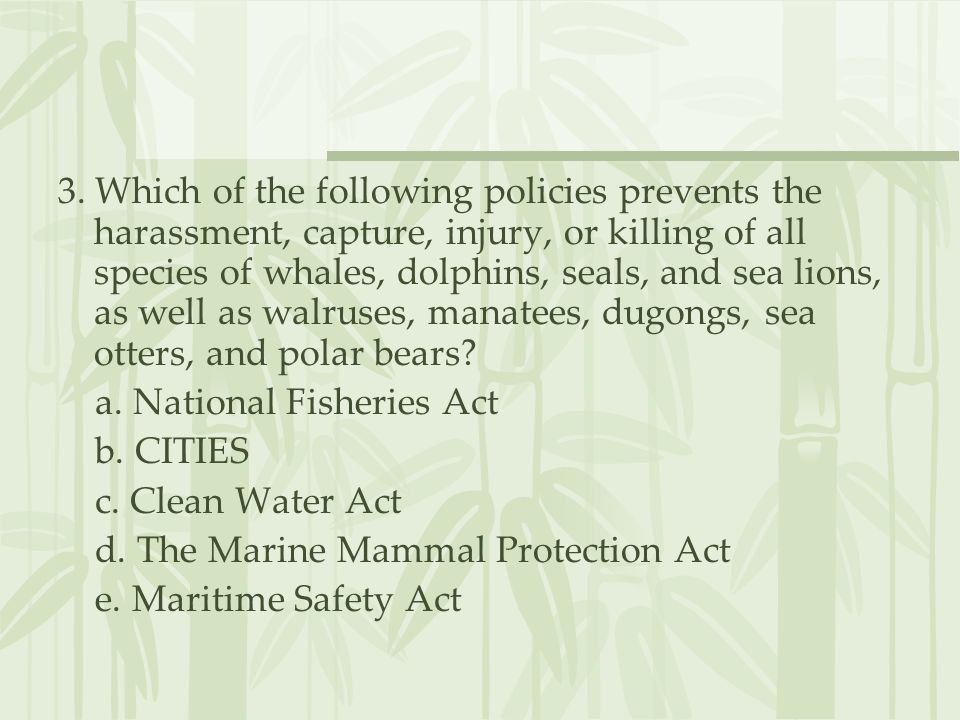 3. Which of the following policies prevents the harassment, capture, injury, or killing of all species of whales, dolphins, seals, and sea lions, as well as walruses, manatees, dugongs, sea otters, and polar bears