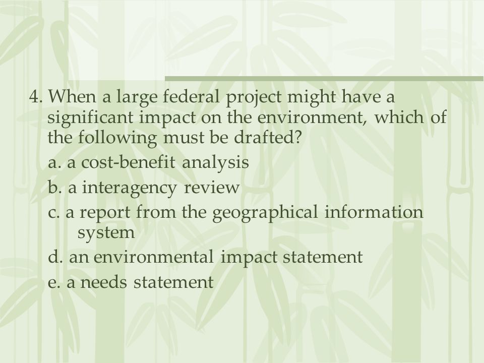 4. When a large federal project might have a significant impact on the environment, which of the following must be drafted