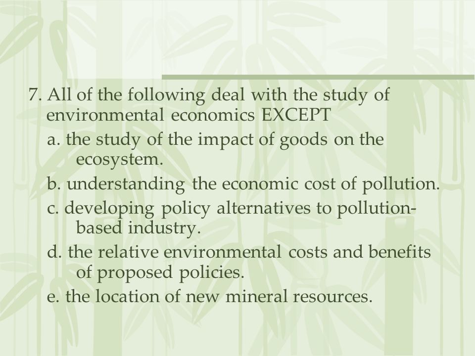 7. All of the following deal with the study of environmental economics EXCEPT