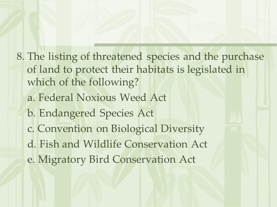 8. The listing of threatened species and the purchase of land to protect their habitats is legislated in which of the following