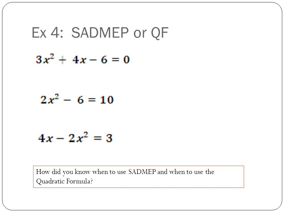 Ex 4: SADMEP or QF How did you know when to use SADMEP and when to use the Quadratic Formula