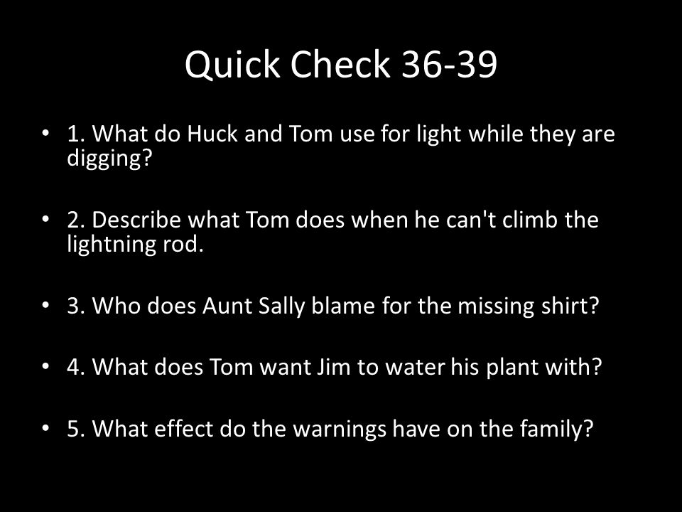 Quick Check 36-39 1. What do Huck and Tom use for light while they are digging 2. Describe what Tom does when he can t climb the lightning rod.
