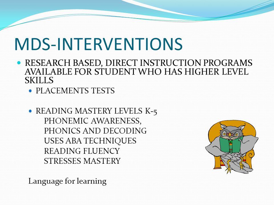 MDS-INTERVENTIONS RESEARCH BASED, DIRECT INSTRUCTION PROGRAMS AVAILABLE FOR STUDENT WHO HAS HIGHER LEVEL SKILLS.