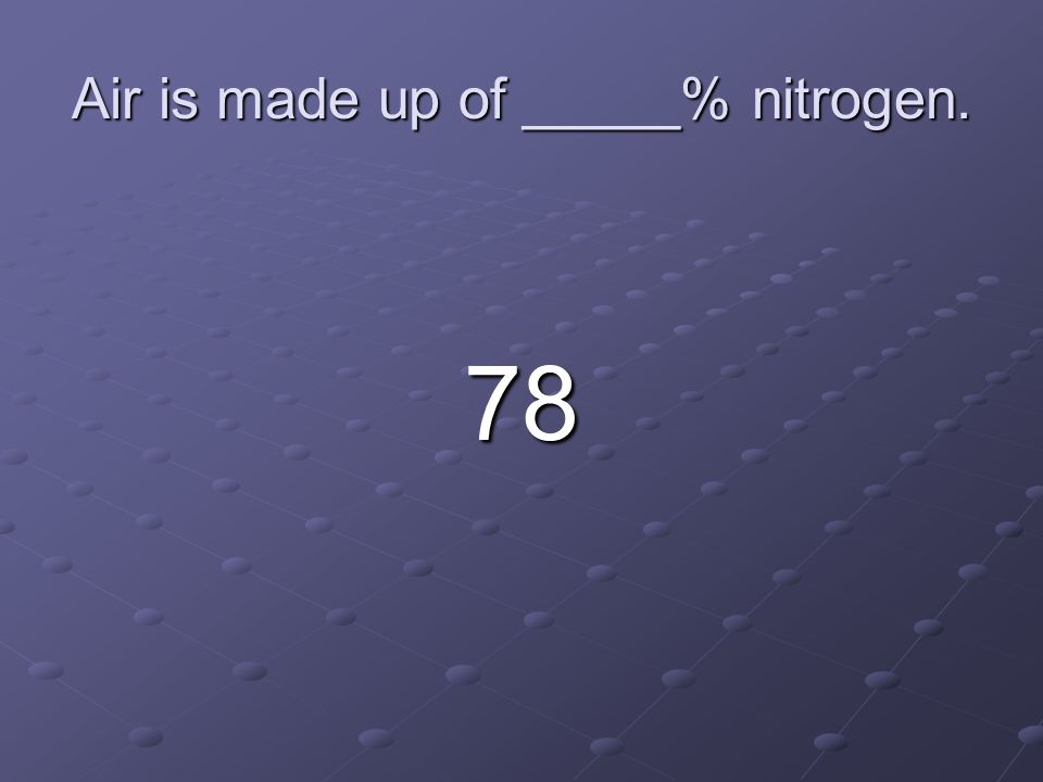 Air is made up of _____% nitrogen.