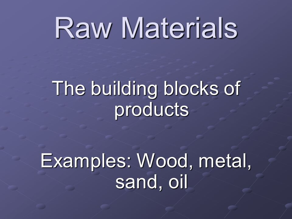 Raw Materials The building blocks of products