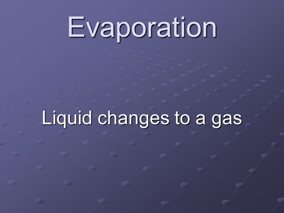 Evaporation Liquid changes to a gas