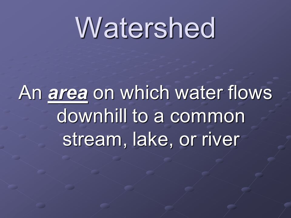Watershed An area on which water flows downhill to a common stream, lake, or river