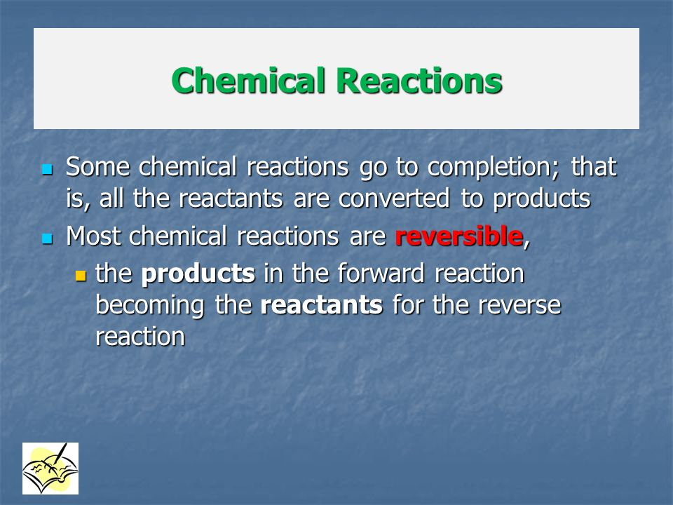 Chemical Reactions Some chemical reactions go to completion; that is, all the reactants are converted to products.