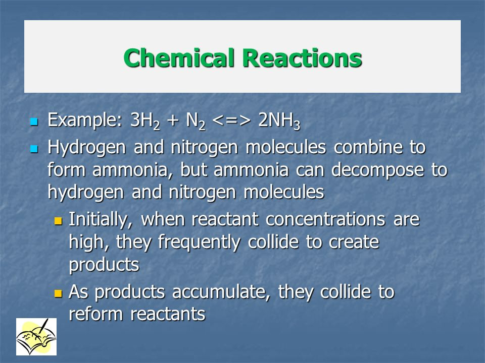 Chemical Reactions Example: 3H2 + N2 <=> 2NH3