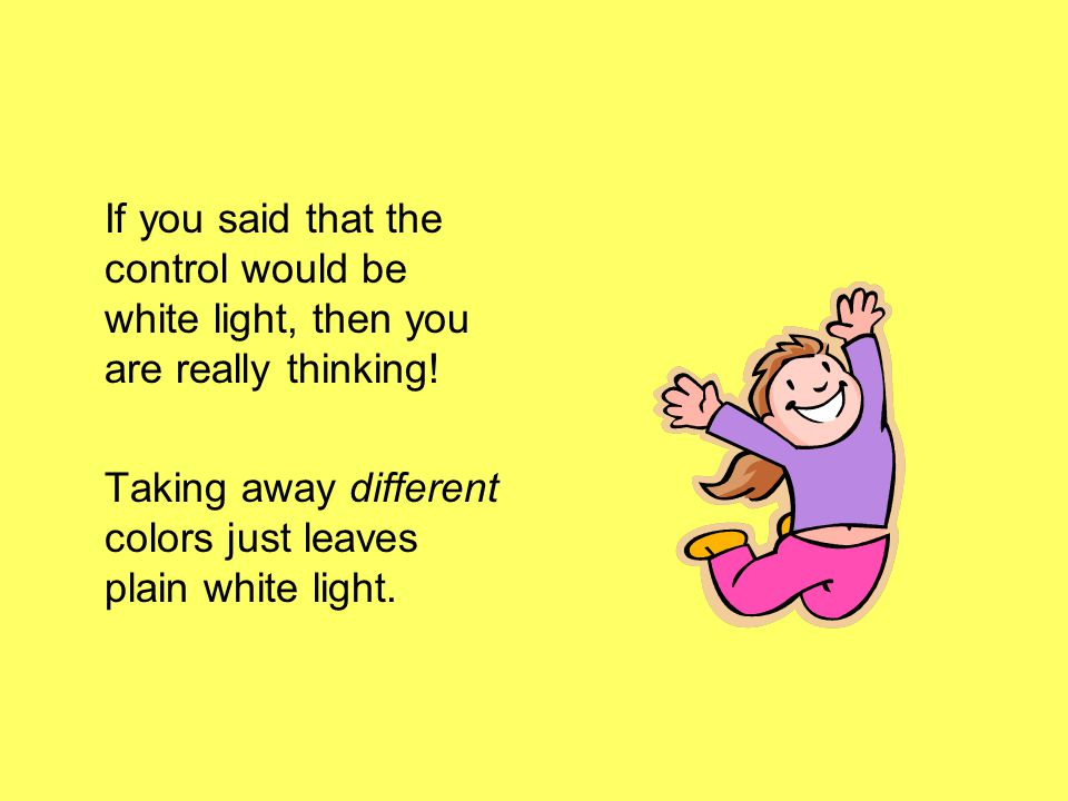 If you said that the control would be white light, then you are really thinking!