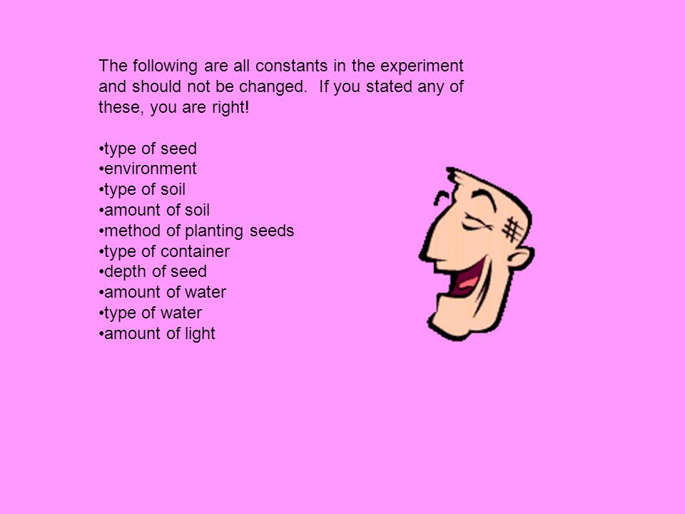 The following are all constants in the experiment and should not be changed. If you stated any of these, you are right!