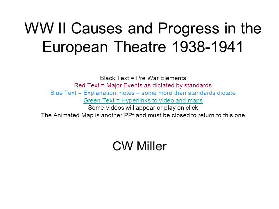 WW II Causes and Progress in the European Theatre 1938-1941 Black Text = Pre War Elements Red Text = Major Events as dictated by standards Blue Text = Explanation, notes – some more than standards dictate Green Text = Hyperlinks to video and maps Some videos will appear or play on click The Animated Map is another PPt and must be closed to return to this one