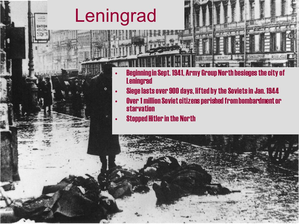 Leningrad Beginning in Sept. 1941, Army Group North besieges the city of Leningrad. Siege lasts over 900 days, lifted by the Soviets in Jan. 1944.