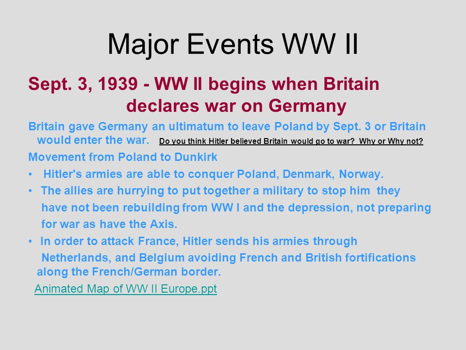 Major Events WW II Sept. 3, 1939 - WW II begins when Britain declares war on Germany.
