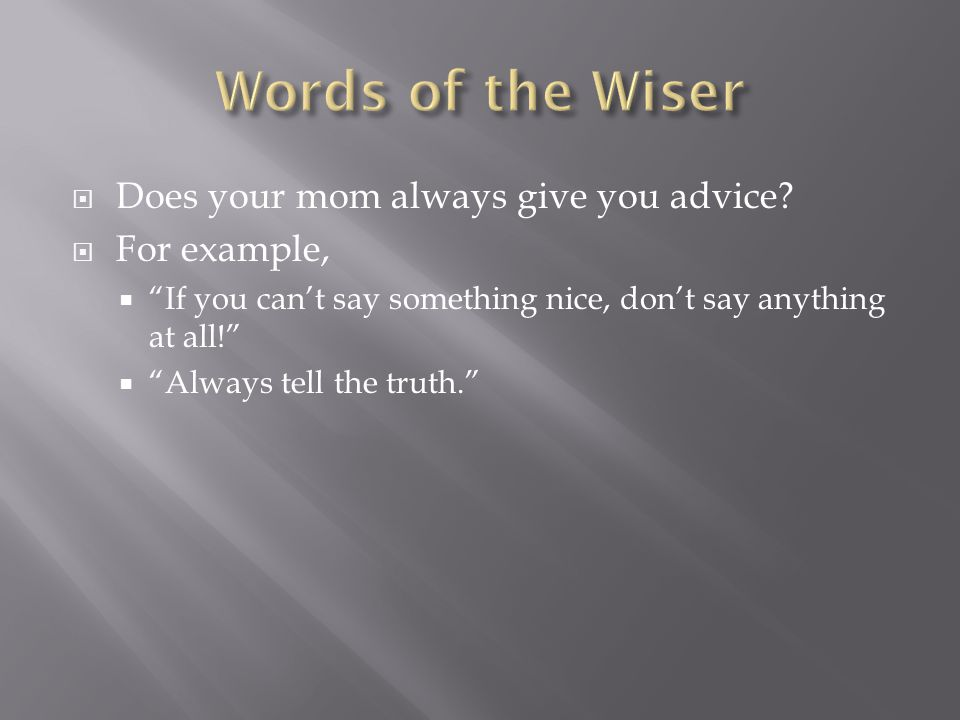 Words of the Wiser Does your mom always give you advice For example,