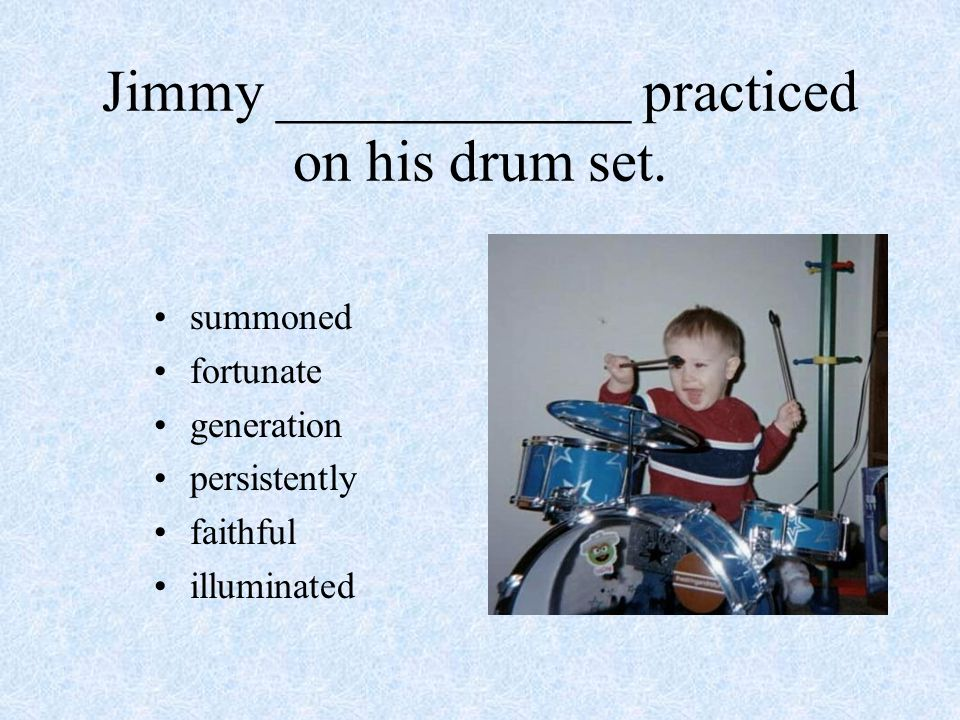 Jimmy ____________ practiced on his drum set.