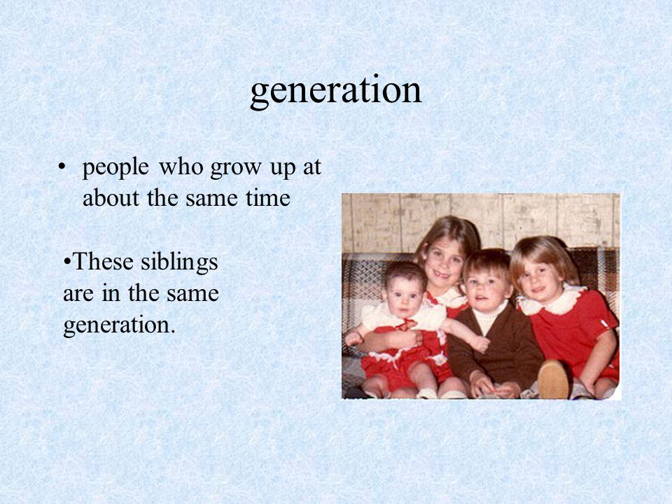 generation people who grow up at about the same time