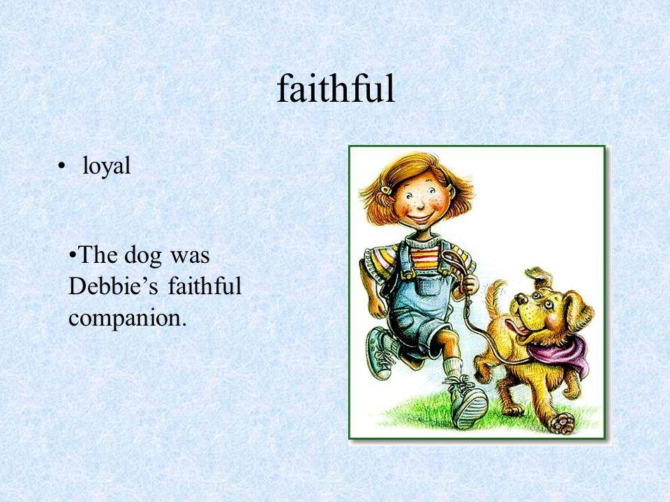faithful loyal The dog was Debbie's faithful companion.