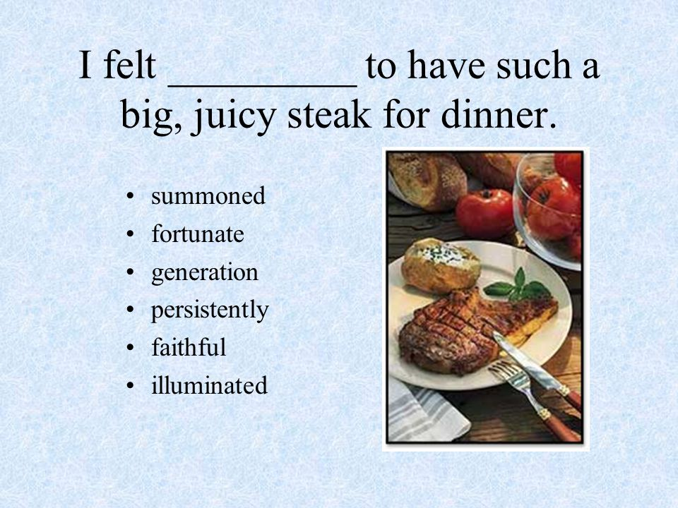 I felt _________ to have such a big, juicy steak for dinner.