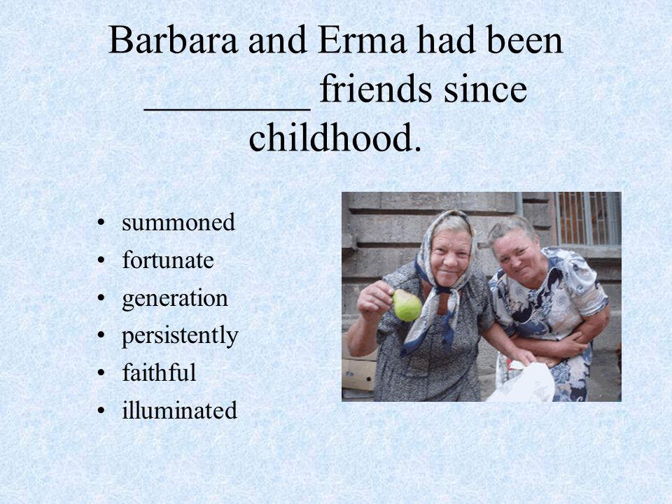 Barbara and Erma had been ________ friends since childhood.