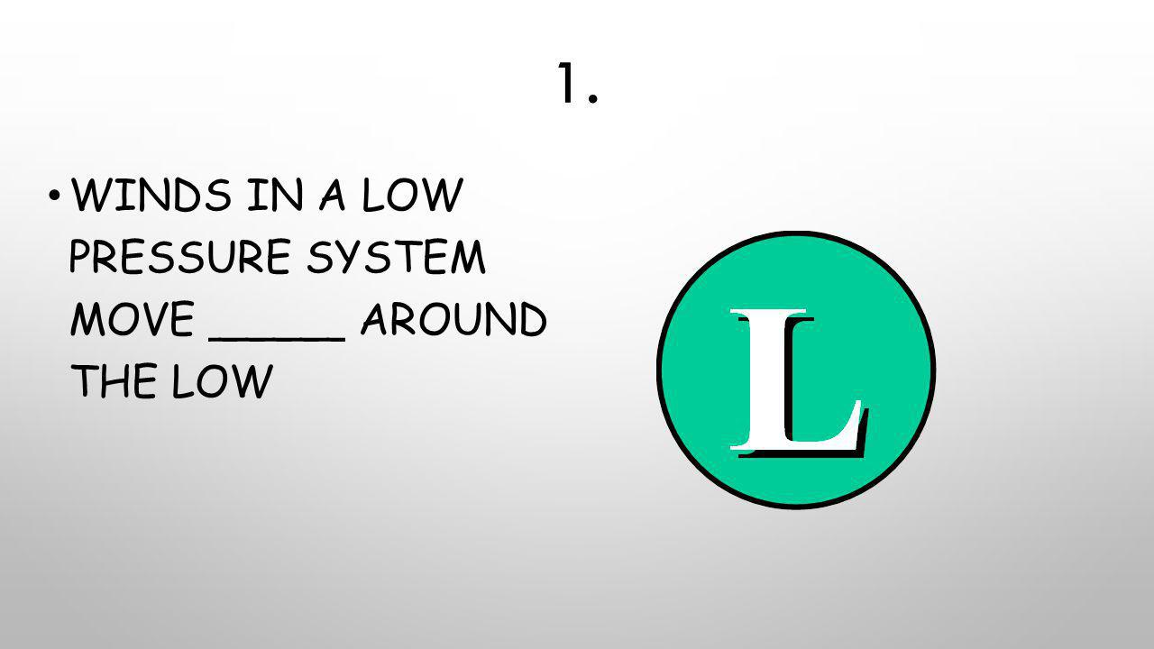 1. Winds in a low pressure system move _____ around the low