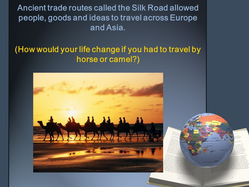 Ancient trade routes called the Silk Road allowed people, goods and ideas to travel across Europe and Asia.