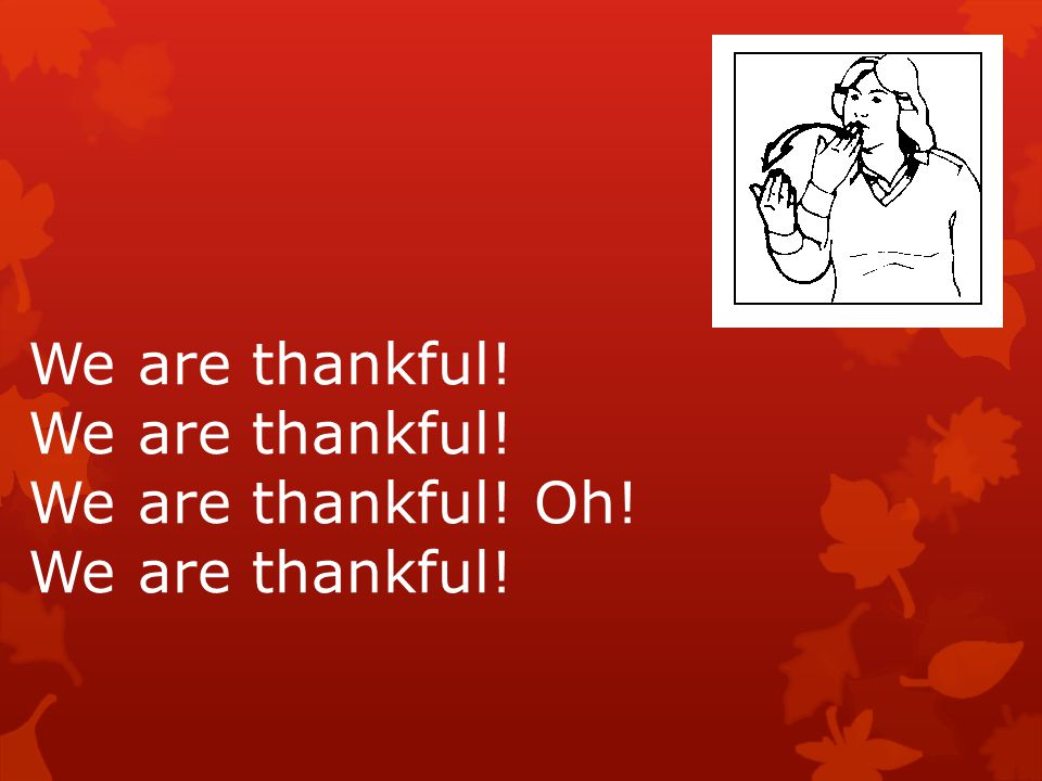 We are thankful! We are thankful! Oh!