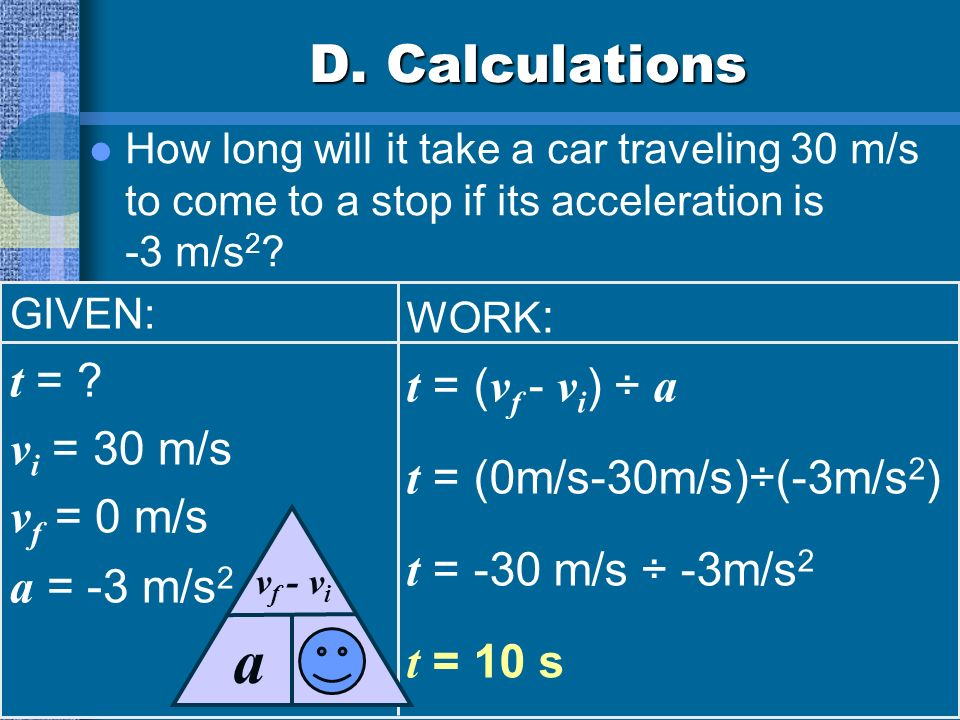 t a D. Calculations t = t = (vf - vi) ÷ a t = (0m/s-30m/s)÷(-3m/s2)