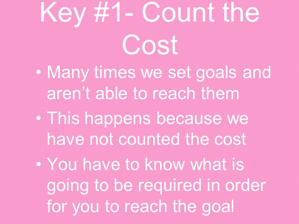 Key #1- Count the Cost Many times we set goals and aren't able to reach them. This happens because we have not counted the cost.
