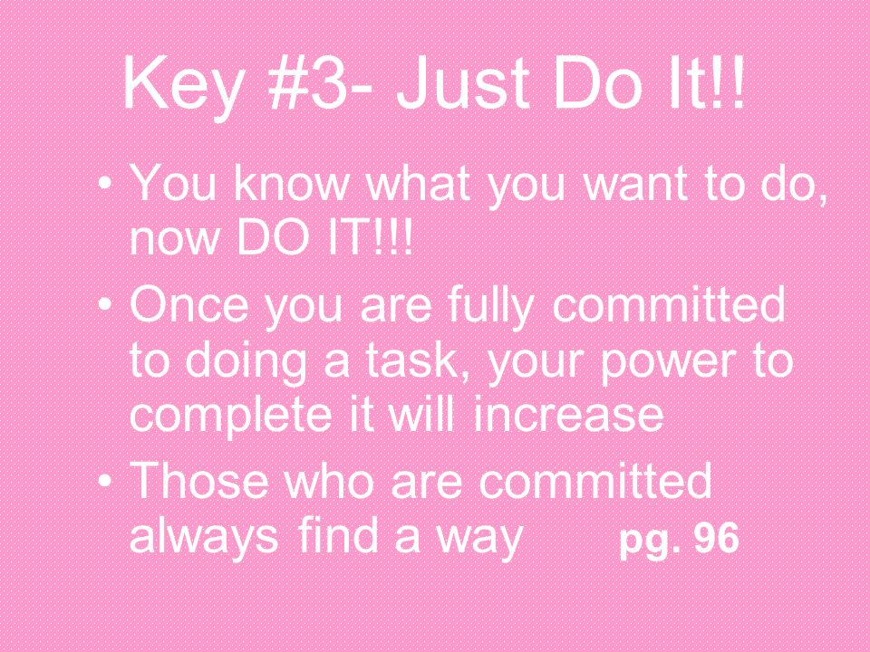 Key #3- Just Do It!! You know what you want to do, now DO IT!!!