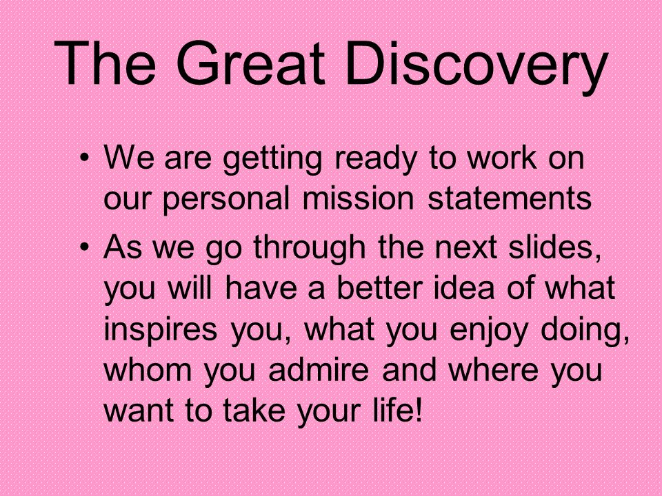 The Great Discovery We are getting ready to work on our personal mission statements.