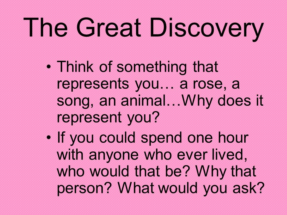 The Great Discovery Think of something that represents you… a rose, a song, an animal…Why does it represent you