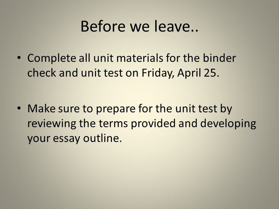 Before we leave.. Complete all unit materials for the binder check and unit test on Friday, April 25.