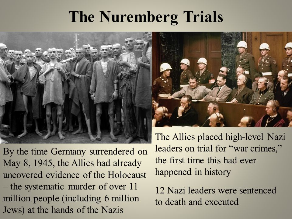 The Nuremberg Trials The Allies placed high-level Nazi leaders on trial for war crimes, the first time this had ever happened in history.