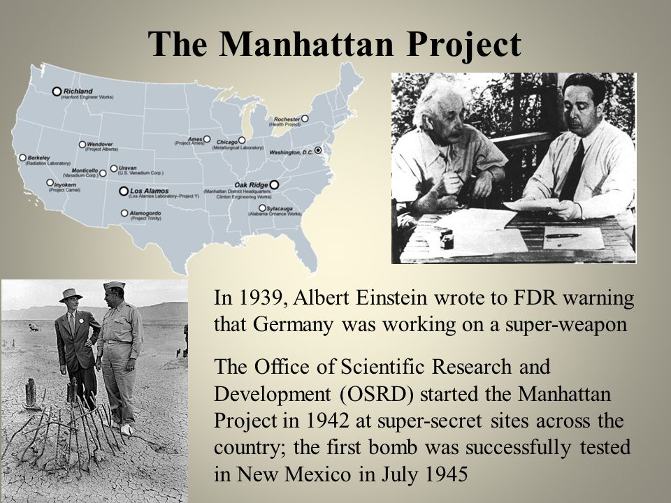 The Manhattan Project In 1939, Albert Einstein wrote to FDR warning that Germany was working on a super-weapon.