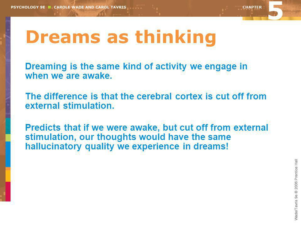 5 Dreams as thinking. Dreaming is the same kind of activity we engage in when we are awake.