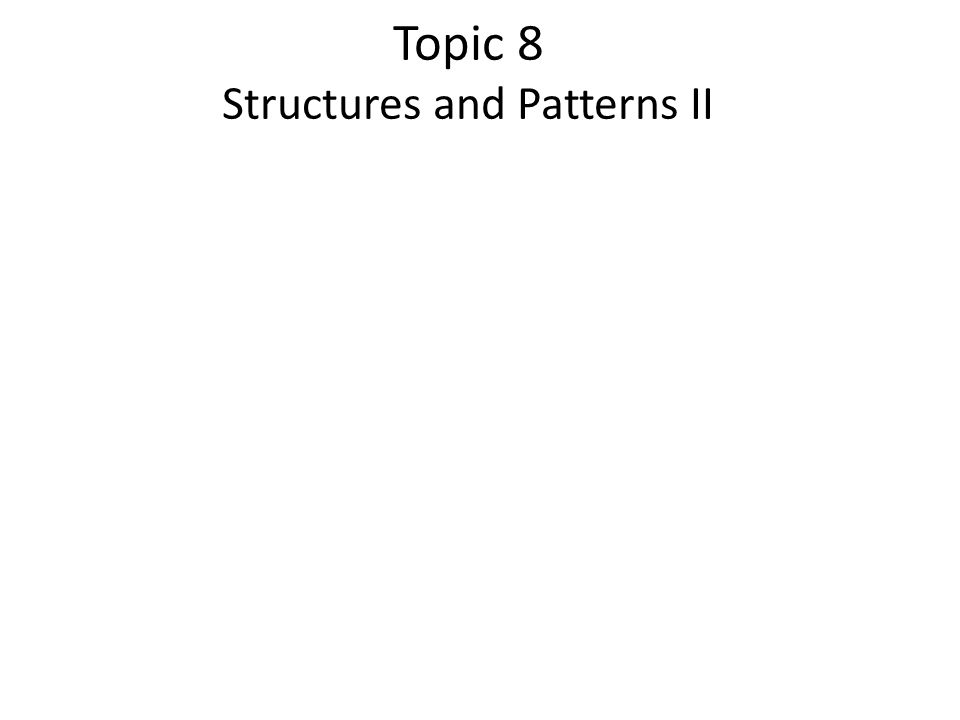 Topic 8 Structures and Patterns II