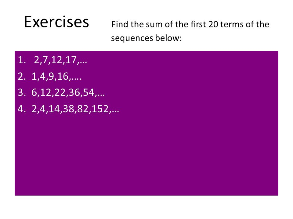 Exercises Find the sum of the first 20 terms of the sequences below: