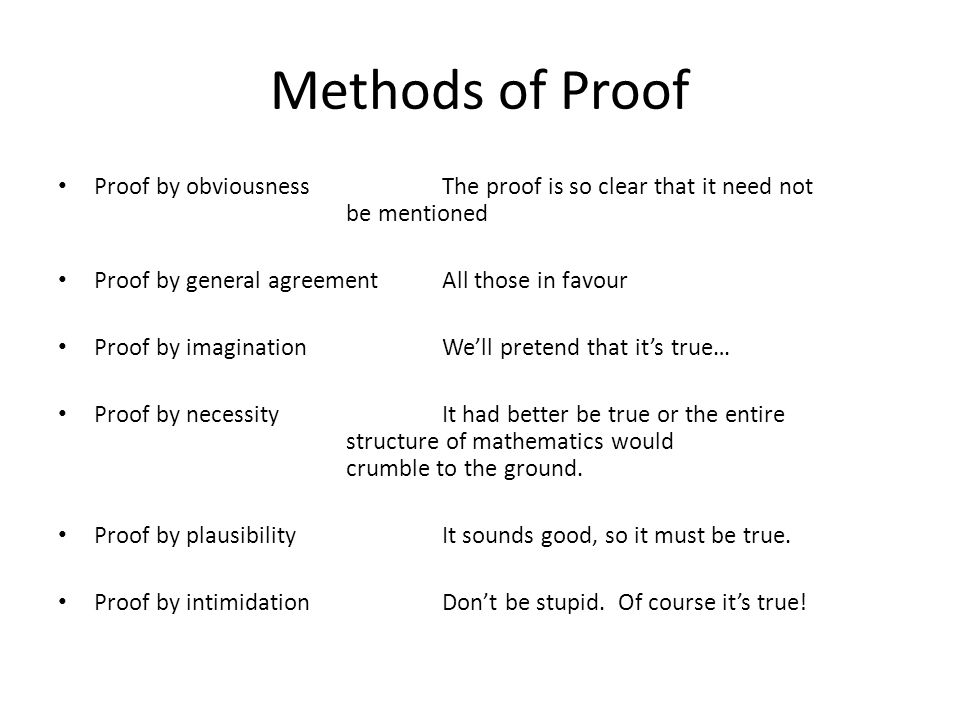 Methods of Proof Proof by obviousness The proof is so clear that it need not be mentioned. Proof by general agreement All those in favour.