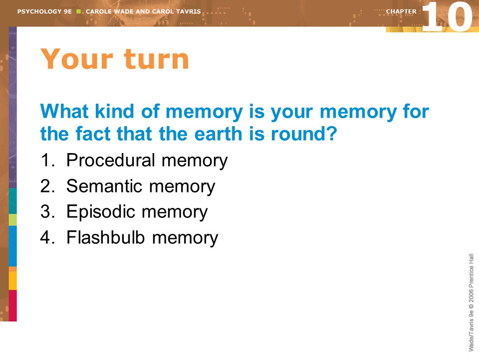 10 Your turn. What kind of memory is your memory for the fact that the earth is round 1. Procedural memory.