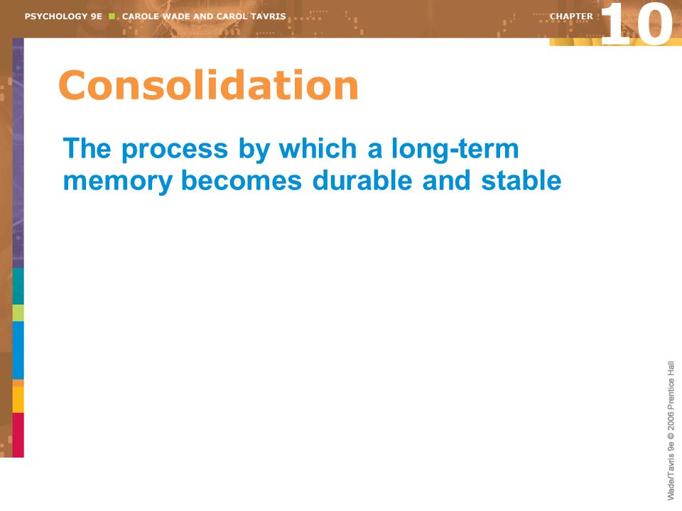 10 Consolidation The process by which a long-term memory becomes durable and stable