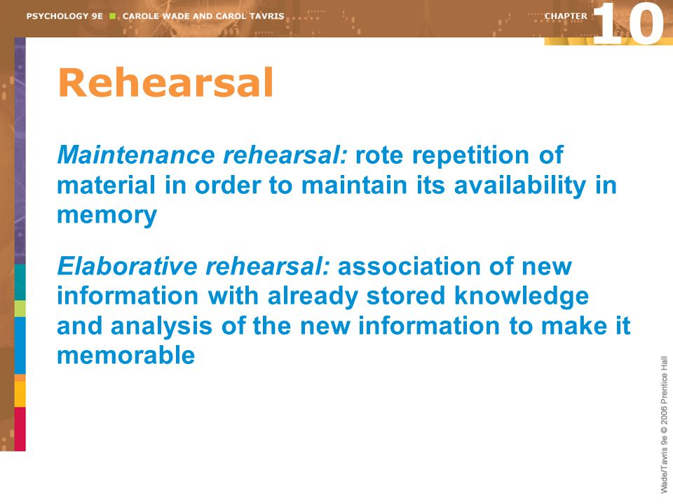 10 Rehearsal. Maintenance rehearsal: rote repetition of material in order to maintain its availability in memory.