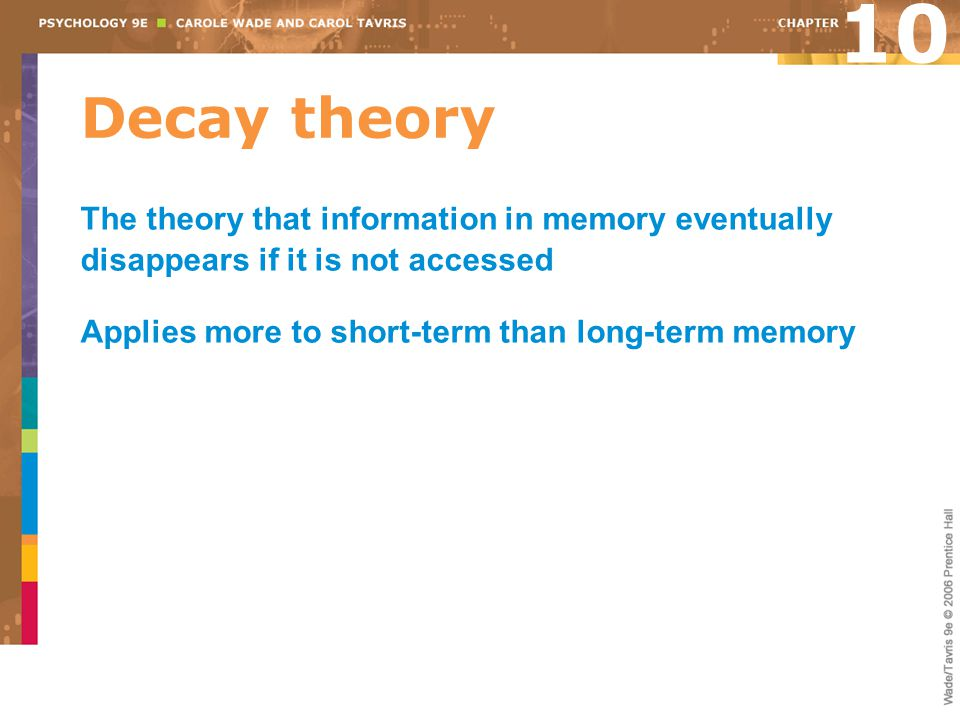 10 Decay theory. The theory that information in memory eventually disappears if it is not accessed.