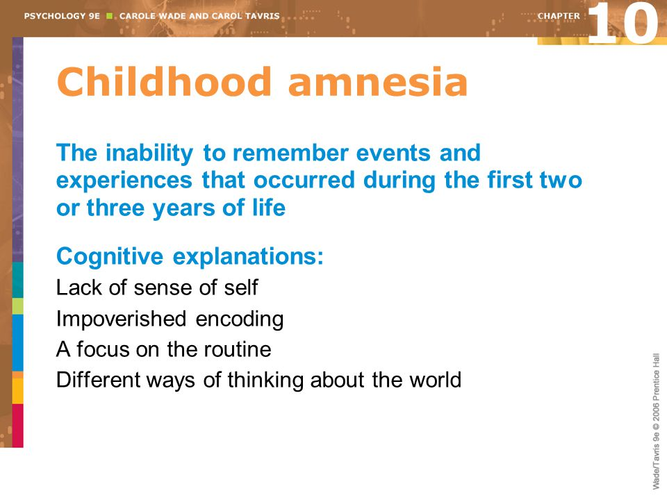 10 Childhood amnesia. The inability to remember events and experiences that occurred during the first two or three years of life.