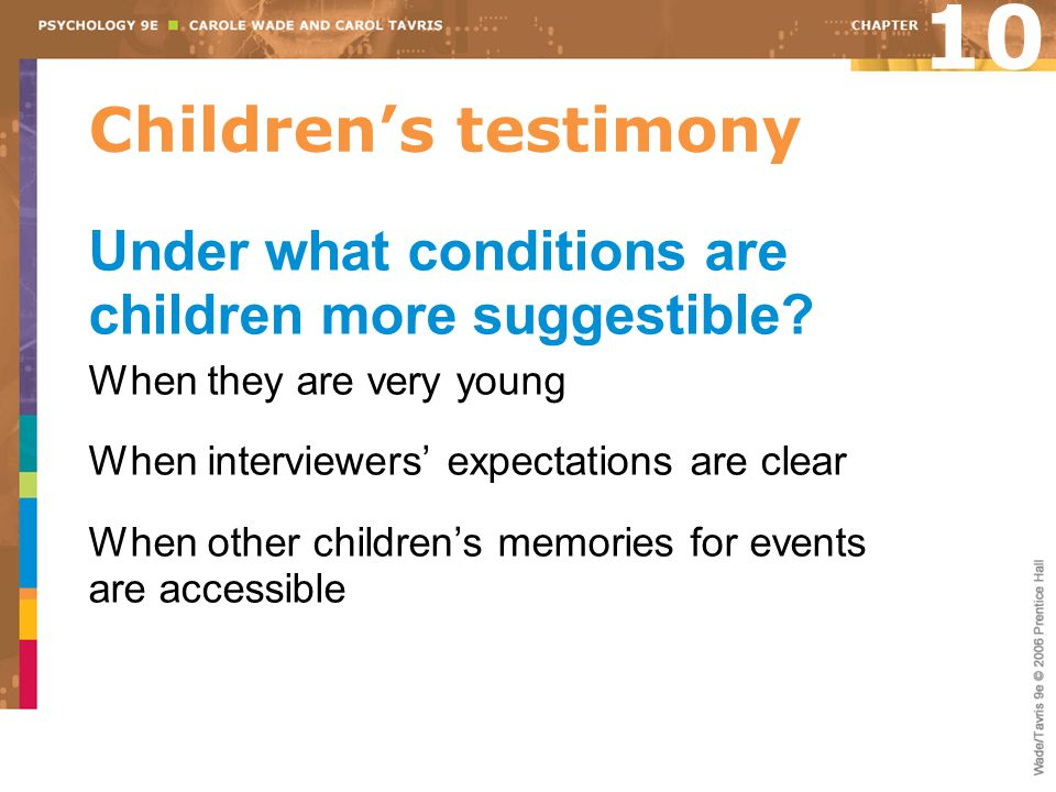 10 Children's testimony. Under what conditions are children more suggestible When they are very young.