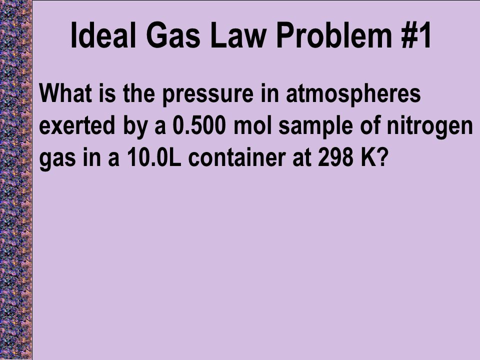 Ideal Gas Law Problem #1 What is the pressure in atmospheres exerted by a 0.500 mol sample of nitrogen gas in a 10.0L container at 298 K