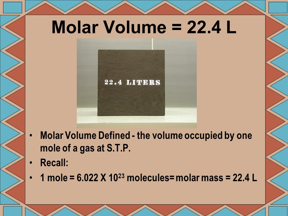 Molar Volume = 22.4 LMolar Volume Defined - the volume occupied by one mole of a gas at S.T.P. Recall: