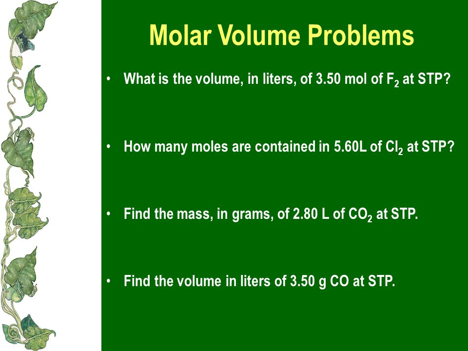 Molar Volume Problems What is the volume, in liters, of 3.50 mol of F2 at STP How many moles are contained in 5.60L of Cl2 at STP